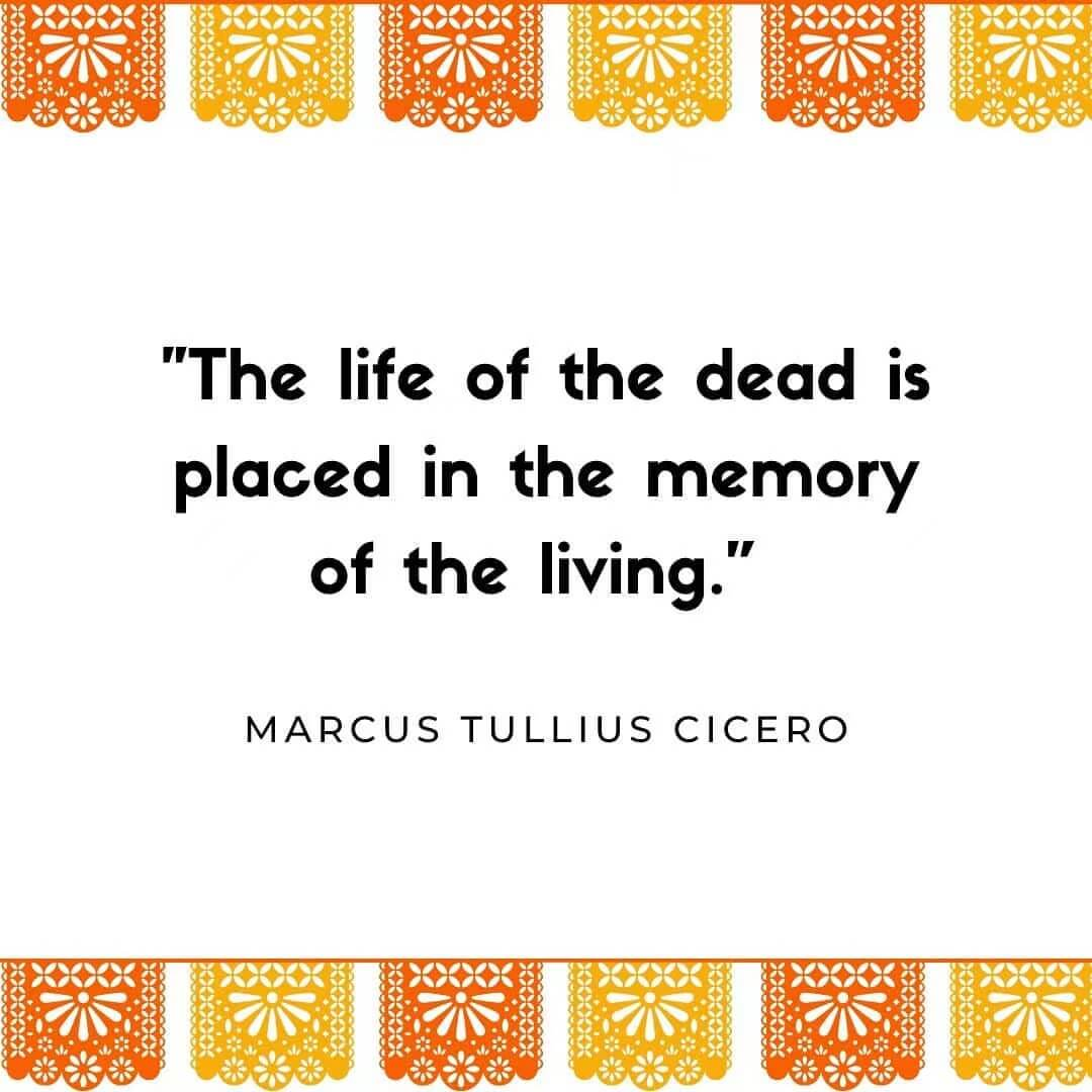The life of the dead is placed in the memory of the living. MARCUS TULLIUS CICERO