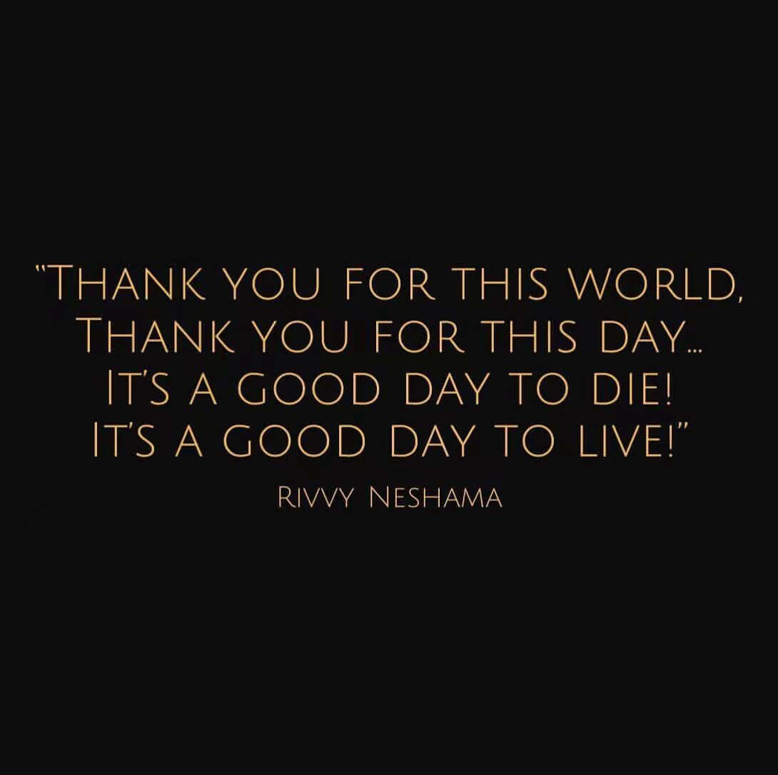 THANK YOU FOR THIS WORLD, THANK YOU FOR THIS DAY.. IT' S A GOOD DAY TO DIE!IT' S A GOOD DAY TO LIVE!RIVVY NESHAMA